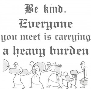 Be kind. Everyone you meet is carrying a heavy burden.